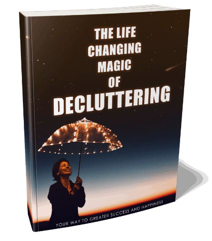 The Life Changing Magic Of Decluttering: Start To Declutter Your Life